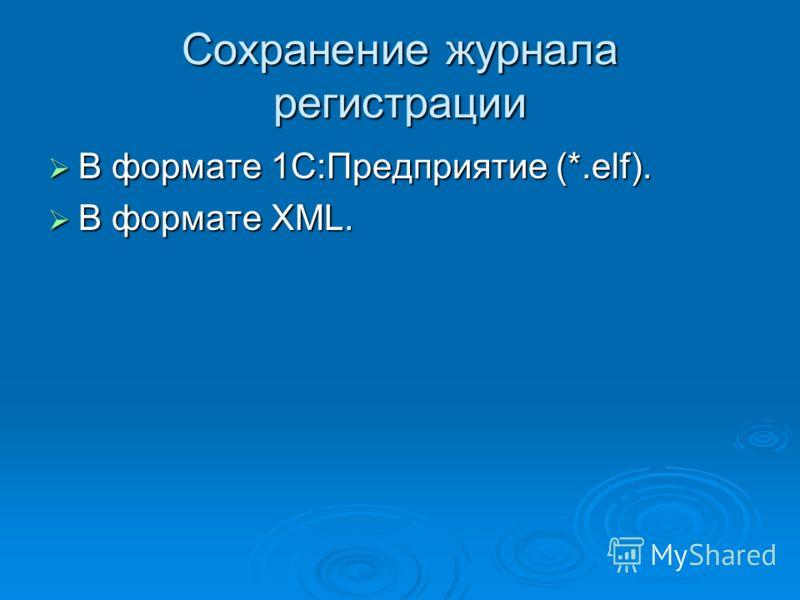 Сохранение журнала регистрации В формате 1С:Предприятие (*.elf). В формате 1С:Предприятие (*.elf). В формате XML. В формате XML.