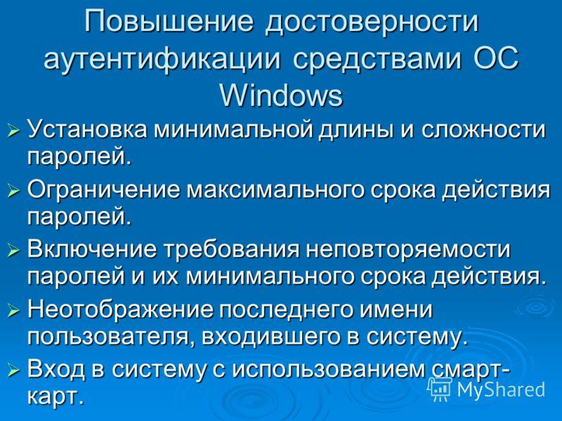 Повышение достоверности аутентификации средствами ОС Windows Установка минимальной длины и сложности паролей. Установка минимальной длины и сложности паролей. Ограничение максимального срока действия паролей. Ограничение максимального срока действия