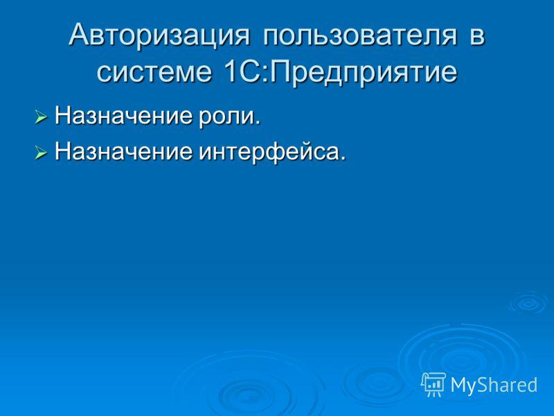 Авторизация пользователя в системе 1С:Предприятие Назначение роли. Назначение роли. Назначение интерфейса. Назначение интерфейса.