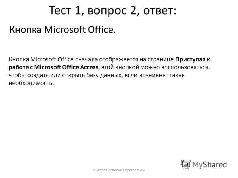 Быстрое освоение программы Тест 1, вопрос 2, ответ: Кнопка Microsoft Office. Кнопка Microsoft Office сначала отображается на странице Приступая к работе с Microsoft Office Access, этой кнопкой можно воспользоваться, чтобы создать или открыть базу дан
