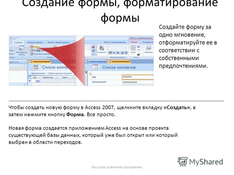 Быстрое освоение программы Создание формы, форматирование формы Создайте форму за одно мгновение, отформатируйте ее в соответствии с собственными предпочтениями. Чтобы создать новую форму в Access 2007, щелкните вкладку «Создать», а затем нажмите кно