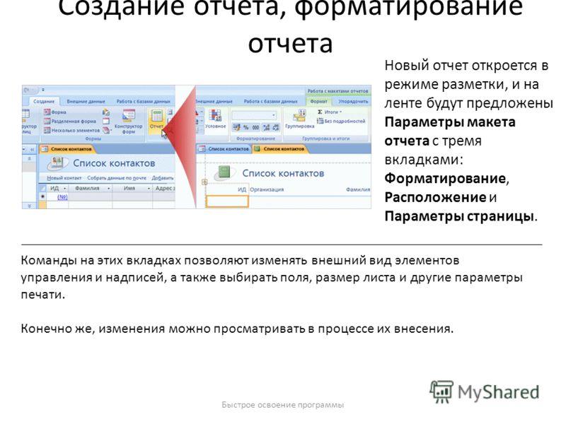 Быстрое освоение программы Создание отчета, форматирование отчета Новый отчет откроется в режиме разметки, и на ленте будут предложены Параметры макета отчета с тремя вкладками: Форматирование, Расположение и Параметры страницы. Команды на этих вклад