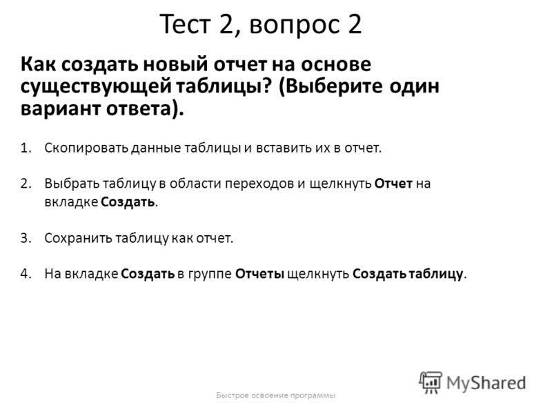 Быстрое освоение программы Тест 2, вопрос 2 Как создать новый отчет на основе существующей таблицы? (Выберите один вариант ответа). 1.Скопировать данные таблицы и вставить их в отчет. 2.Выбрать таблицу в области переходов и щелкнуть Отчет на вкладке