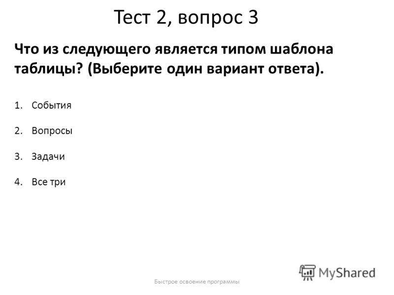 Быстрое освоение программы Тест 2, вопрос 3 Что из следующего является типом шаблона таблицы? (Выберите один вариант ответа). 1.События 2.Вопросы 3.Задачи 4.Все три