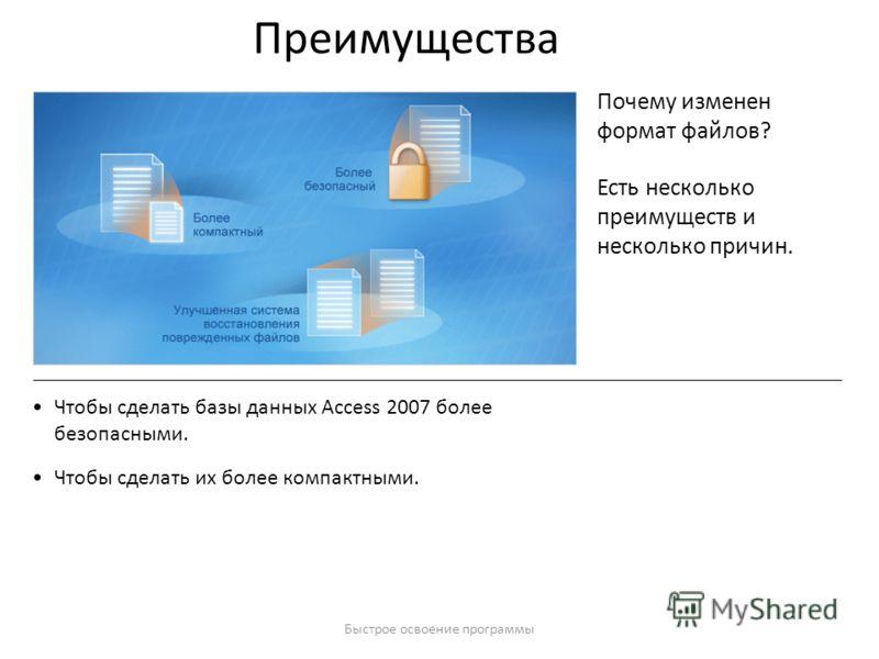 Быстрое освоение программы Преимущества Почему изменен формат файлов? Есть несколько преимуществ и несколько причин. Чтобы сделать базы данных Access 2007 более безопасными. Чтобы сделать их более компактными.
