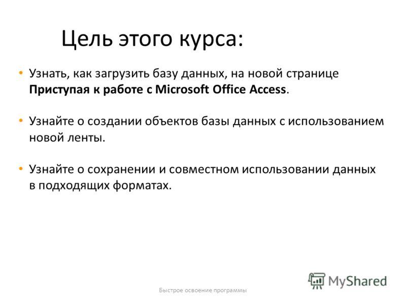Быстрое освоение программы Цель этого курса: Узнать, как загрузить базу данных, на новой странице Приступая к работе с Microsoft Office Access. Узнайте о создании объектов базы данных с использованием новой ленты. Узнайте о сохранении и совместном ис