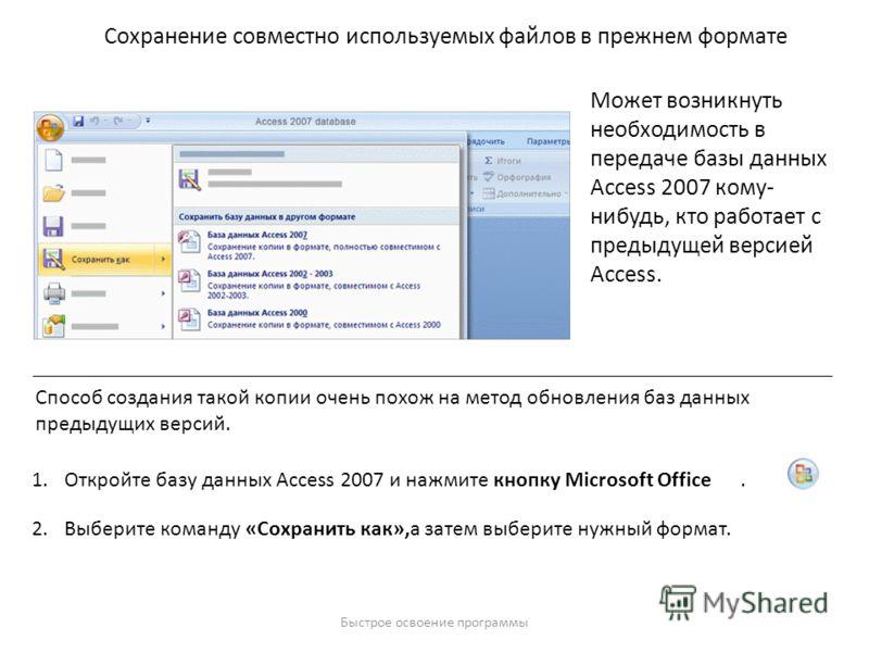 Быстрое освоение программы Сохранение совместно используемых файлов в прежнем формате Может возникнуть необходимость в передаче базы данных Access 2007 кому- нибудь, кто работает с предыдущей версией Access. Способ создания такой копии очень похож на