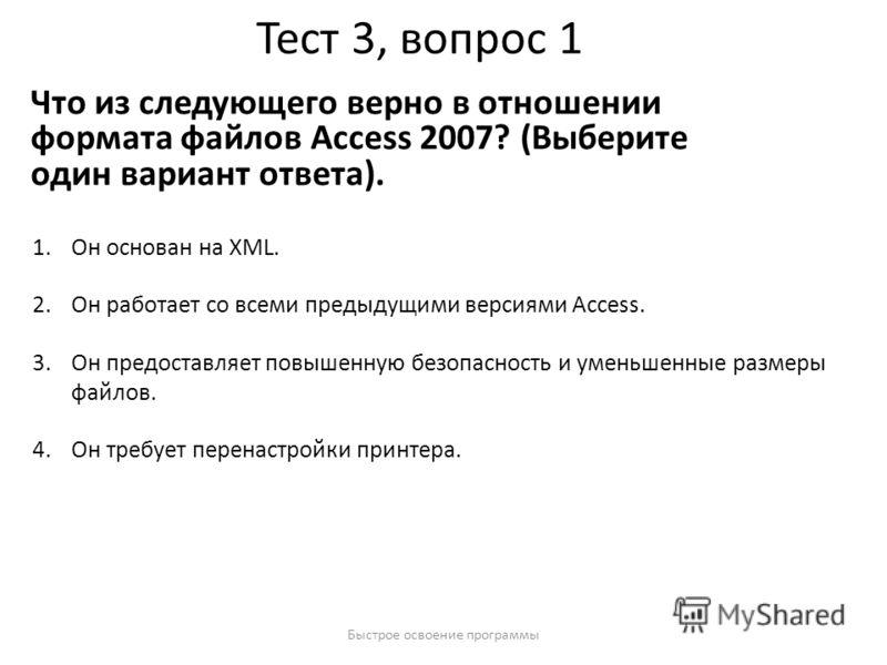 Быстрое освоение программы Тест 3, вопрос 1 Что из следующего верно в отношении формата файлов Access 2007? (Выберите один вариант ответа). 1.Он основан на XML. 2.Он работает со всеми предыдущими версиями Access. 3.Он предоставляет повышенную безопас