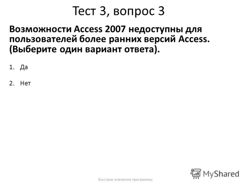 Быстрое освоение программы Тест 3, вопрос 3 Возможности Access 2007 недоступны для пользователей более ранних версий Access. (Выберите один вариант ответа). 1.Да 2.Нет