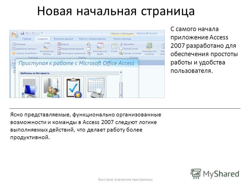 Быстрое освоение программы Новая начальная страница С самого начала приложение Access 2007 разработано для обеспечения простоты работы и удобства пользователя. Ясно представляемые, функционально организованные возможности и команды в Access 2007 след