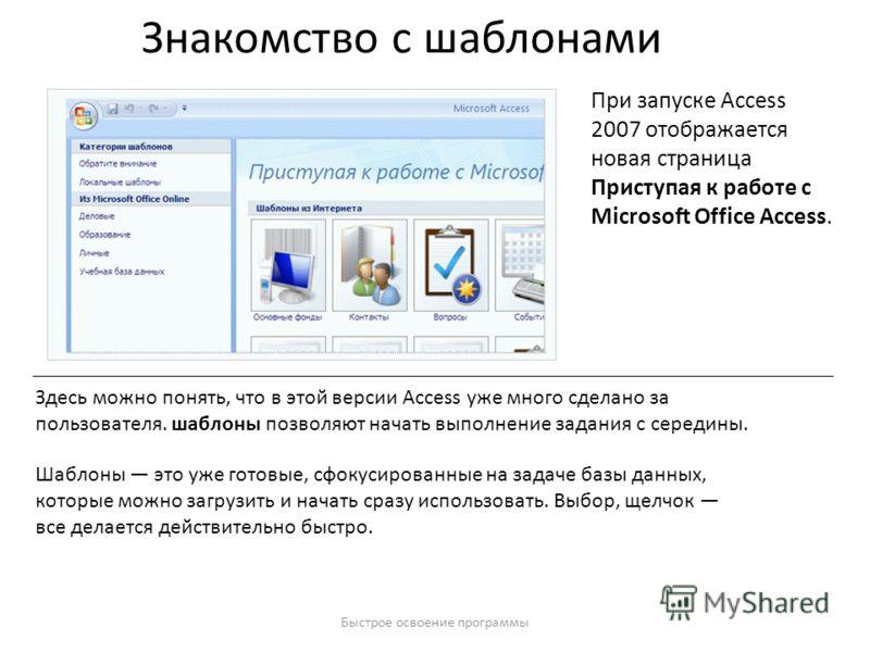 Быстрое освоение программы Знакомство с шаблонами При запуске Access 2007 отображается новая страница Приступая к работе с Microsoft Office Access. Здесь можно понять, что в этой версии Access уже много сделано за пользователя. шаблоны позволяют нача