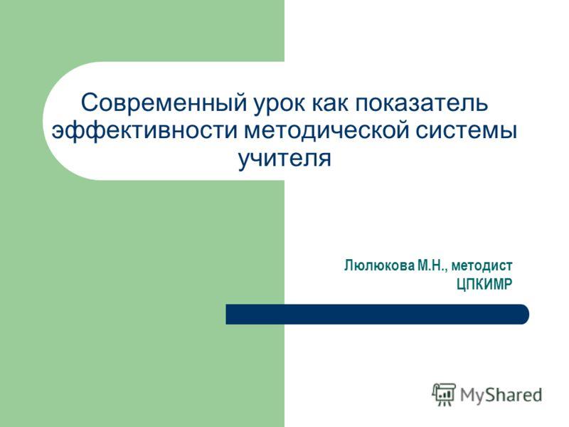 Современный урок как показатель эффективности методической системы учителя Люлюкова М.Н., методист ЦПКИМР