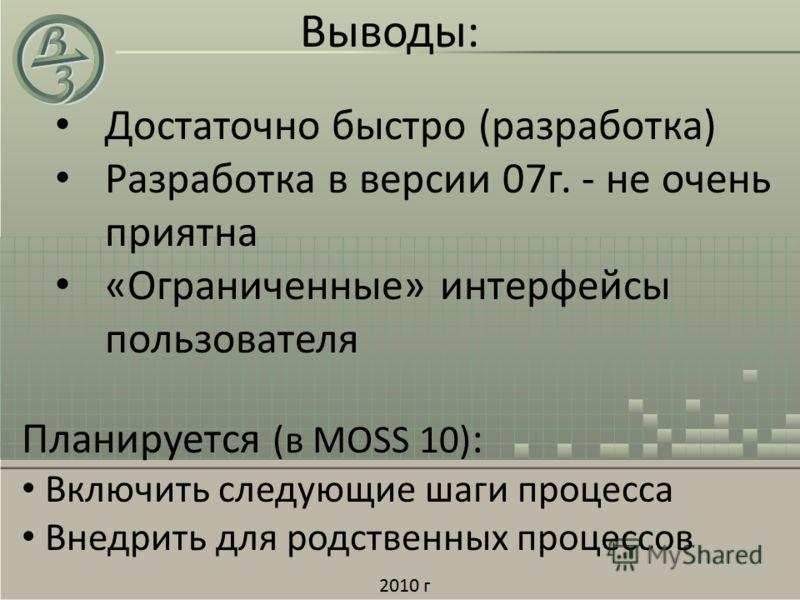 Выводы: Достаточно быстро (разработка) Разработка в версии 07г. - не очень приятна «Ограниченные» интерфейсы пользователя Планируется (в MOSS 10) : Включить следующие шаги процесса Внедрить для родственных процессов