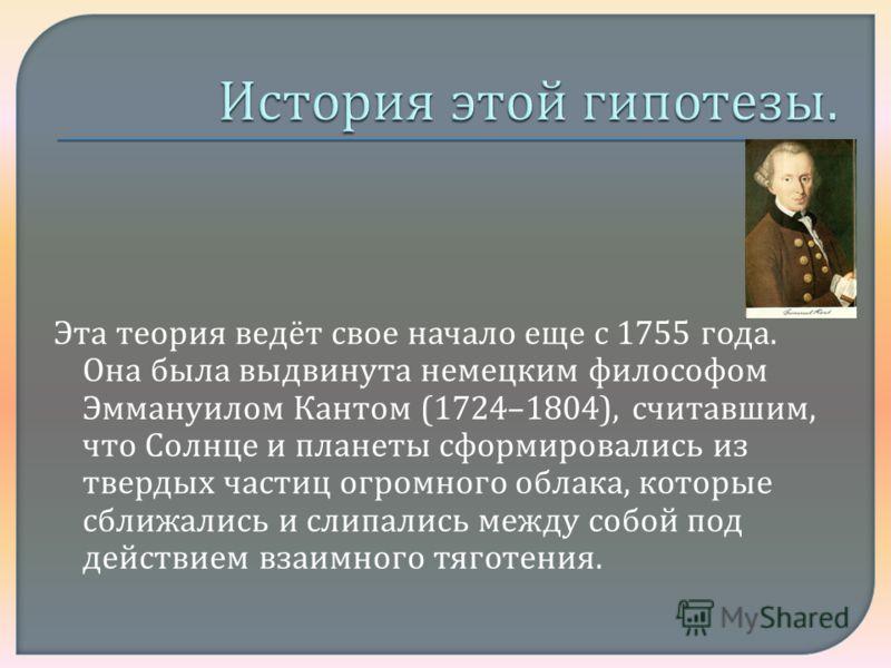 Эта теория ведёт свое начало еще с 1755 года. Она была выдвинута немецким философом Эммануилом Кантом (1724–1804), считавшим, что Солнце и планеты сформировались из твердых частиц огромного облака, которые сближались и слипались между собой под дейст