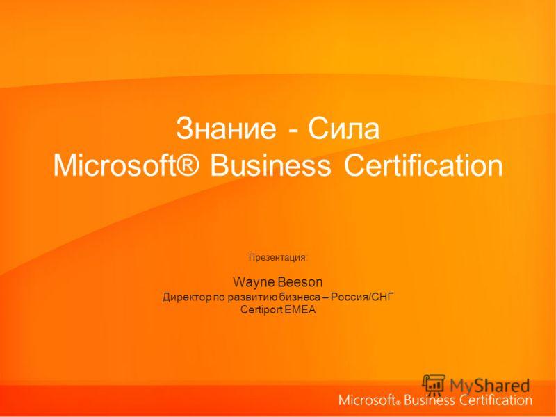 Знание - Сила Microsoft® Business Certification Презентация: Wayne Beeson Директор по развитию бизнеса – Россия/СНГ Certiport EMEA