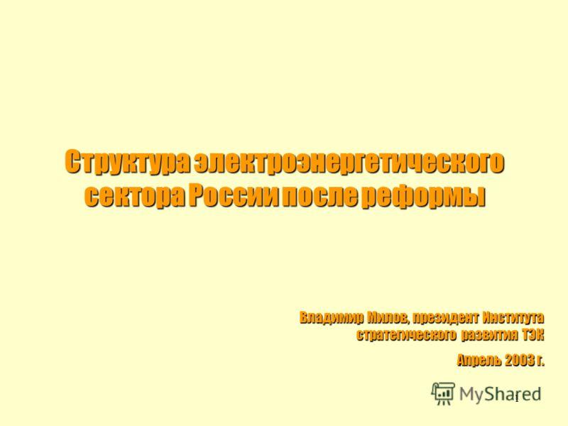 1 Структура электроэнергетического сектора России после реформы Владимир Милов, президент Института стратегического развития ТЭК Апрель 2003 г.
