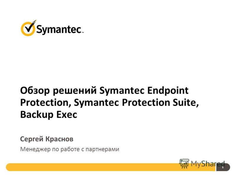 1 Обзор решений Symantec Endpoint Protection, Symantec Protection Suite, Backup Exec Сергей Краснов Менеджер по работе с партнерами
