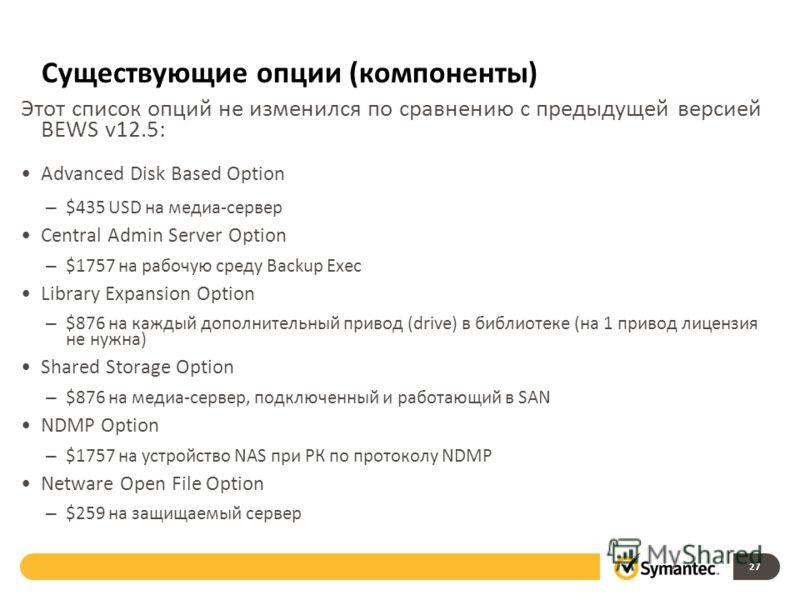 Существующие опции (компоненты) Этот список опций не изменился по сравнению с предыдущей версией BEWS v12.5: Advanced Disk Based Option – $435 USD на медиа-сервер Central Admin Server Option – $1757 на рабочую среду Backup Exec Library Expansion Opti