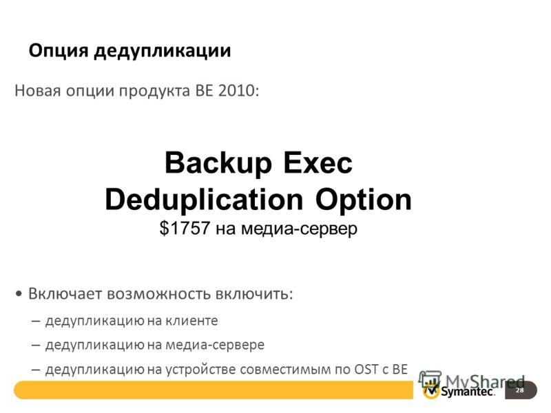 Опция дедупликации Новая опции продукта BE 2010: Включает возможность включить: – дедупликацию на клиенте – дедупликацию на медиа-сервере – дедупликацию на устройстве совместимым по OST с BE 28 Backup Exec Deduplication Option $1757 на медиа-сервер