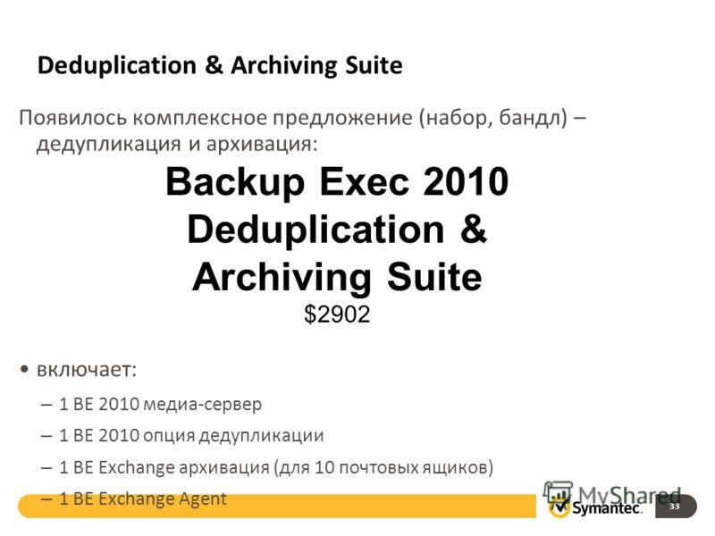 Deduplication & Archiving Suite Появилось комплексное предложение (набор, бандл) – дедупликация и архивация: включает: – 1 BE 2010 медиа-сервер – 1 BE 2010 опция дедупликации – 1 BE Exchange архивация (для 10 почтовых ящиков) – 1 BE Exchange Agent 33