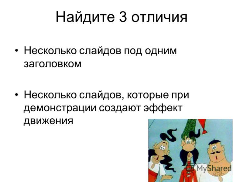 Найдите 3 отличия Несколько слайдов под одним заголовком Несколько слайдов, которые при демонстрации создают эффект движения