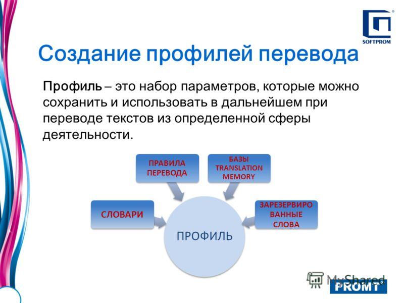 Профиль – это набор параметров, которые можно сохранить и использовать в дальнейшем при переводе текстов из определенной сферы деятельности. ПРОФИЛЬ СЛОВАРИ ПРАВИЛА ПЕРЕВОДА БАЗЫ TRANSLATION MEMORY ЗАРЕЗЕРВИРО ВАННЫЕ СЛОВА Создание профилей перевода