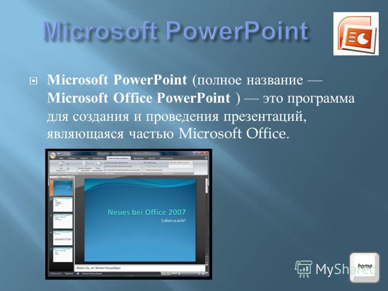 Microsoft PowerPoint ( полное название Microsoft Office PowerPoint ) это программа для создания и проведения презентаций, являющаяся частью Microsoft Office.