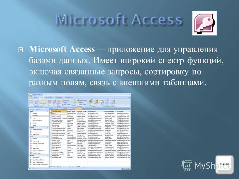 Microsoft Access приложение для управления базами данных. Имеет широкий спектр функций, включая связанные запросы, сортировку по разным полям, связь с внешними таблицами.