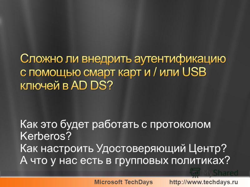 Microsoft TechDayshttp://www.techdays.ru Как это будет работать с протоколом Kerberos? Как настроить Удостоверяющий Центр? А что у нас есть в групповых политиках?