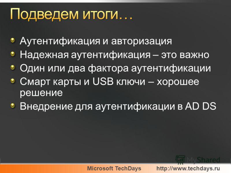 Microsoft TechDayshttp://www.techdays.ru Аутентификация и авторизация Надежная аутентификация – это важно Один или два фактора аутентификации Смарт карты и USB ключи – хорошее решение Внедрение для аутентификации в AD DS