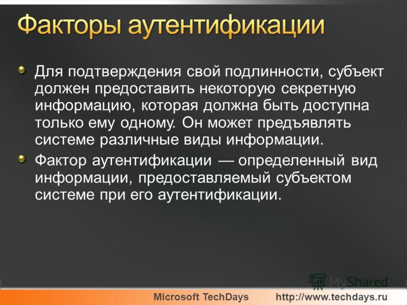 Microsoft TechDayshttp://www.techdays.ru Для подтверждения свой подлинности, субъект должен предоставить некоторую секретную информацию, которая должна быть доступна только ему одному. Он может предъявлять системе различные виды информации. Фактор ау