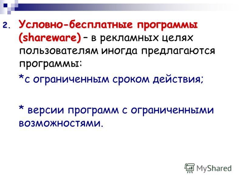 2. Условно-бесплатные программы (shareware) 2. Условно-бесплатные программы (shareware) – в рекламных целях пользователям иногда предлагаются программы: *с ограниченным сроком действия; * версии программ с ограниченными возможностями.