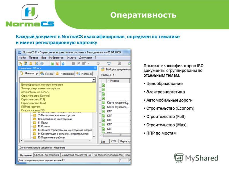 Оперативность Каждый документ в NormaCS классифицирован, определен по тематике и имеет регистрационную карточку. Помимо классификаторов ISO, документы сгруппированы по отдельным темам: Ценообразование Электроэнергетика Автомобильные дороги Строительс