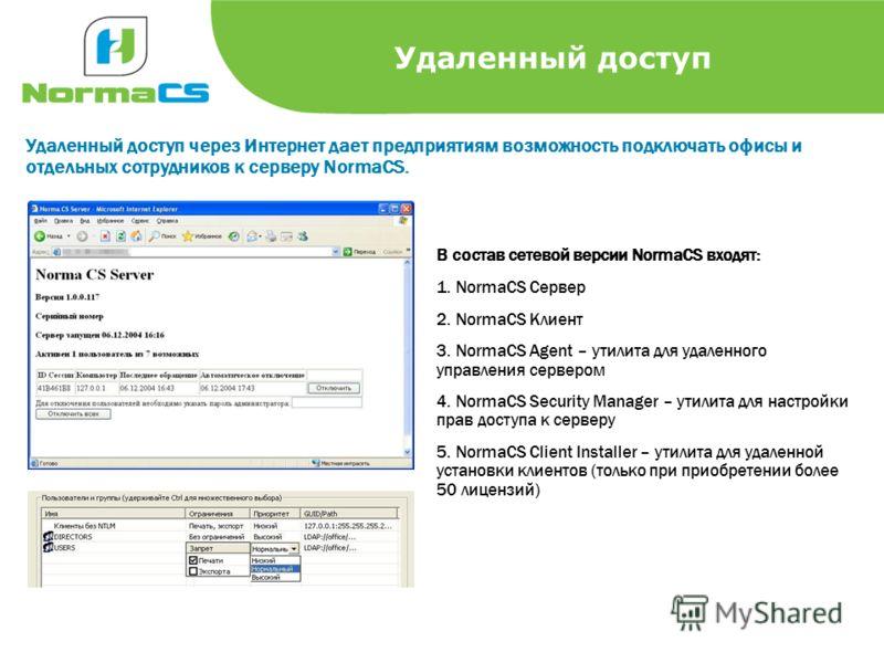 Удаленный доступ Удаленный доступ через Интернет дает предприятиям возможность подключать офисы и отдельных сотрудников к серверу NormaCS. В состав сетевой версии NormaCS входят: 1. NormaCS Сервер 2. NormaCS Клиент 3. NormaCS Agent – утилита для удал