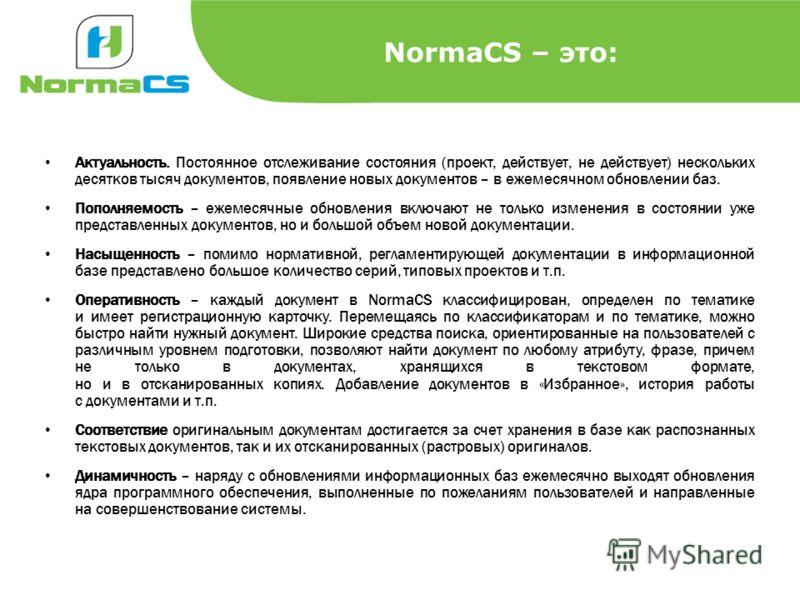 NormaCS – это: Актуальность. Постоянное отслеживание состояния (проект, действует, не действует) нескольких десятков тысяч документов, появление новых документов – в ежемесячном обновлении баз. Пополняемость – ежемесячные обновления включают не тольк