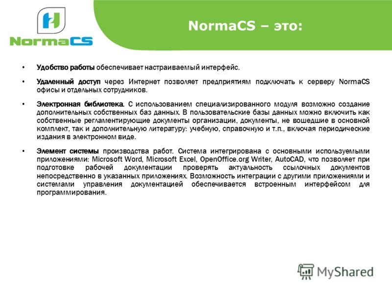 NormaCS – это: Удобство работы обеспечивает настраиваемый интерфейс. Удаленный доступ через Интернет позволяет предприятиям подключать к серверу NormaCS офисы и отдельных сотрудников. Электронная библиотека. С использованием специализированного модул
