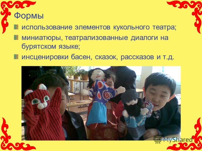 Формы использование элементов кукольного театра; миниатюры, театрализованные диалоги на бурятском языке; инсценировки басен, сказок, рассказов и т.д.