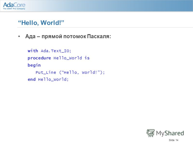 Slide 14 Hello, World! Ада – прямой потомок Паскаля: with Ada.Text_IO; procedure Hello_World is begin Put_Line (Hello, World!); end Hello_World;