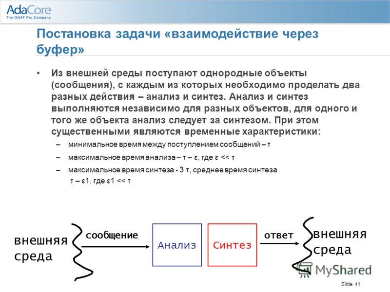 Slide 41 Постановка задачи «взаимодействие через буфер» Из внешней среды поступают однородные объекты (сообщения), с каждым из которых необходимо проделать два разных действия – анализ и синтез. Анализ и синтез выполняются независимо для разных объек