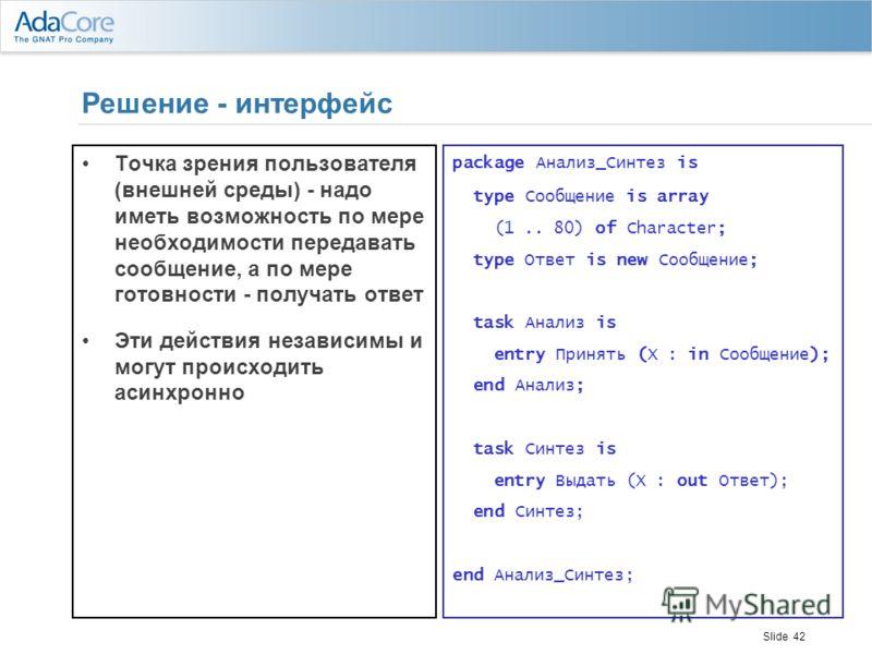 Slide 42 Решение - интерфейс Точка зрения пользователя (внешней среды) - надо иметь возможность по мере необходимости передавать сообщение, а по мере готовности - получать ответ Эти действия независимы и могут происходить асинхронно package Анализ_Си