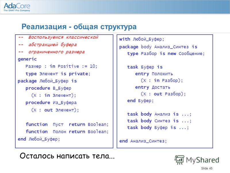 Slide 45 Реализация - общая структура -- Воспользуемся классической -- абстракцией буфера -- ограниченного размера generic Размер : in Positive := 10; type Элемент is private; package Любой_Буфер is procedure В_Буфер (X : in Элемент); procedure Из_Бу