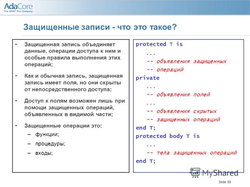 Slide 58 Защищенные записи - что это такое? Защищенная запись объединяет данные, операции доступа к ним и особые правила выполнения этих операций; Как и обычная запись, защищенная запись имеет поля, но они скрыты от непосредственного доступа; Доступ