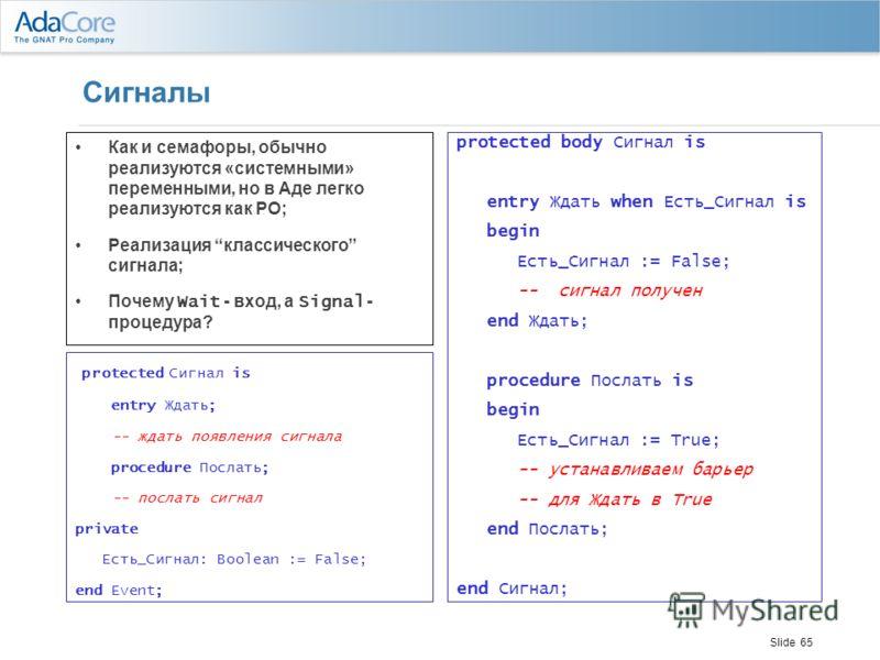 Slide 65 Сигналы Как и семафоры, обычно реализуются «системными» переменными, но в Аде легко реализуются как PO; Реализация классического сигнала; Почему Wait - вход, а Signal - процедура? protected body Сигнал is entry Ждать when Есть_Сигнал is begi
