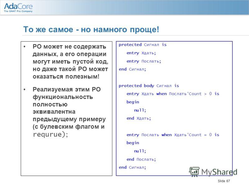 Slide 67 То же самое - но намного проще! PO может не содержать данных, а его операции могут иметь пустой код, но даже такой PO может оказаться полезным! Реализуемая этим PO функциональность полностью эквивалентна предыдущему примеру (с булевским флаг