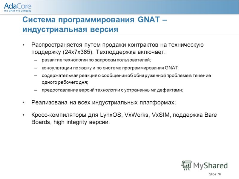 Slide 70 Система программирования GNAT – индустриальная версия Распространяется путем продажи контрактов на техническую поддержку (24x7x365). Техподдержка включает: –развитие технологии по запросам пользователей; –консультации по языку и по системе п