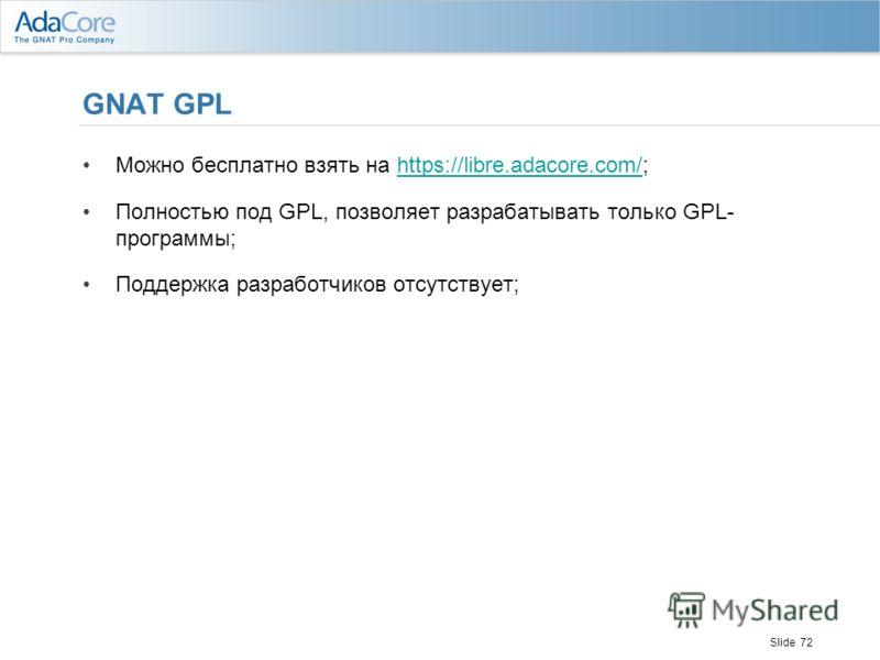 Slide 72 GNAT GPL Можно бесплатно взять на https://libre.adacore.com/;https://libre.adacore.com/ Полностью под GPL, позволяет разрабатывать только GPL- программы; Поддержка разработчиков отсутствует;