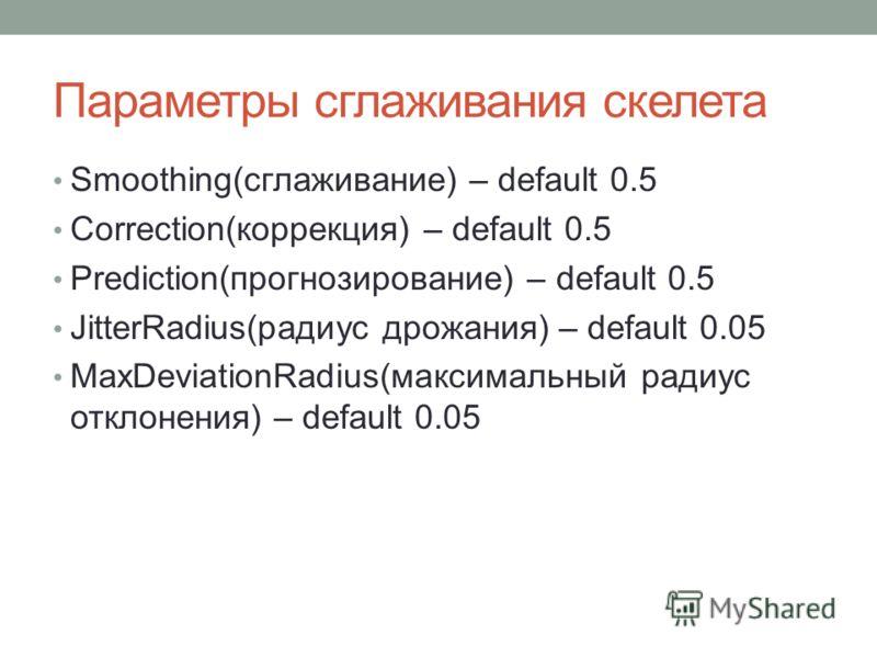 Параметры сглаживания скелета Smoothing(сглаживание) – default 0.5 Correction(коррекция) – default 0.5 Prediction(прогнозирование) – default 0.5 JitterRadius(радиус дрожания) – default 0.05 MaxDeviationRadius(максимальный радиус отклонения) – default