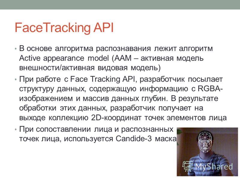 FaceTracking API В основе алгоритма распознавания лежит алгоритм Active appearance model (AAM – активная модель внешности/активная видовая модель) При работе с Face Tracking API, разработчик посылает структуру данных, содержащую информацию с RGBA- из