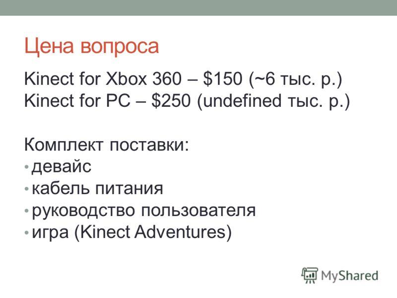 Цена вопроса Kinect for Xbox 360 – $150 (~6 тыс. р.) Kinect for PC – $250 (undefined тыс. р.) Комплект поставки: девайс кабель питания руководство пользователя игра (Kinect Adventures)