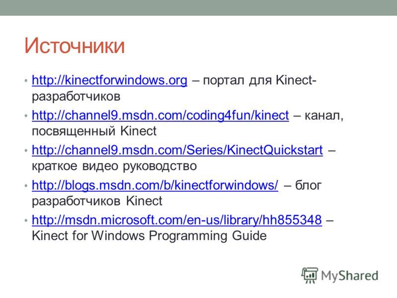 Источники http://kinectforwindows.org – портал для Kinect- разработчиков http://kinectforwindows.org http://channel9.msdn.com/coding4fun/kinect – канал, посвященный Kinect http://channel9.msdn.com/coding4fun/kinect http://channel9.msdn.com/Series/Kin